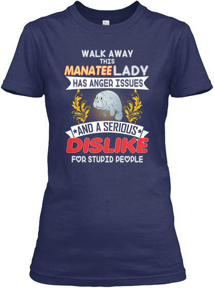 Walk Away This Manatee Lady Has Anger Issues And A Serious Dislike For Stupid People Navy T-Shirt Front