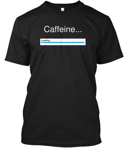 Caffeine... Loading... Black T-Shirt Front