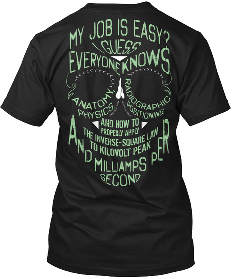 My Job Is Easy  Guess Everyone Knows Anatomy Physics Radiographic Positioning And How To Properly Apply The Inverse... Black T-Shirt Back