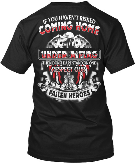 If You Haven't Risked Coming Home Under A Flag Then Dont Dare Stand On One Respect Our Fallen Heroes Black T-Shirt Back