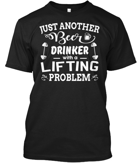 Just Another Beer Drinker With A Lifting Problem Black T-Shirt Front
