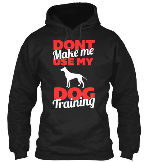 Dont Make Me Use My Dog Training Black T-Shirt Front