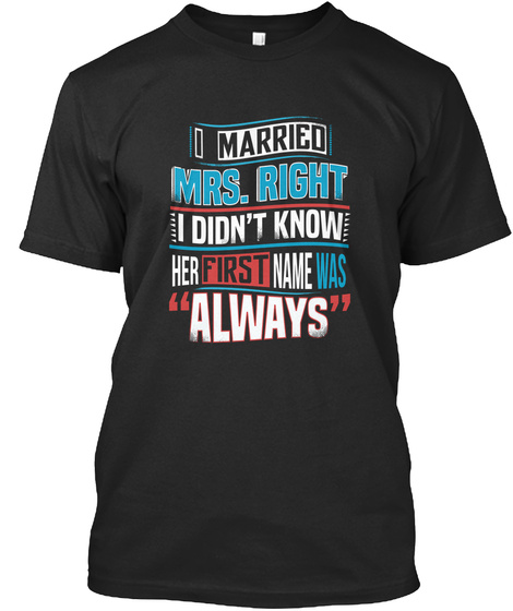 I Married Mrs. Right I Didnt Know Her First Name Was Always Black T-Shirt Front