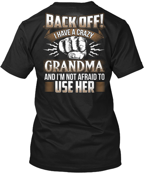 Back Off! I Have A Crazy Grandma And I'm Not Afraid To Use Her Black T-Shirt Back