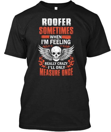 Roofer Sometimes I Feeling Crazy Shirt Black T-Shirt Front