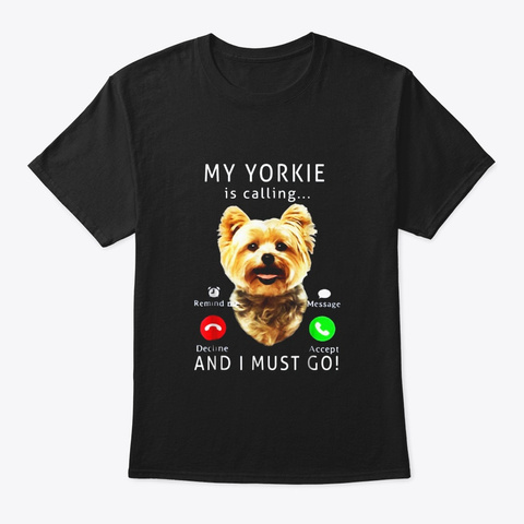 My Yorkie Is Calling And I Must Go Dog Black T-Shirt Front