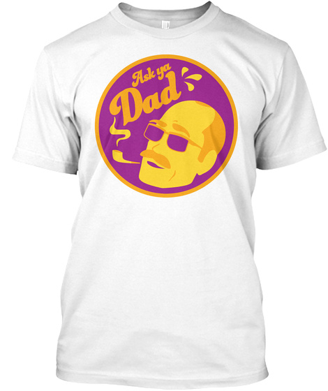 Ask Ya Dad White T-Shirt Front