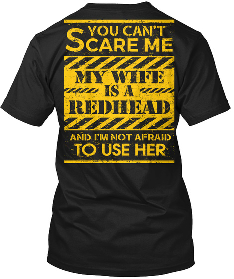 You Can't Scare Me My Wife Is A Redhead And I'm Not Afraid To Use Her Black T-Shirt Back