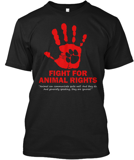 Fight For Animal Rights Animal Can Communicate Quite Well And They Do And Generally Speaking They Are Ignored Black T-Shirt Front