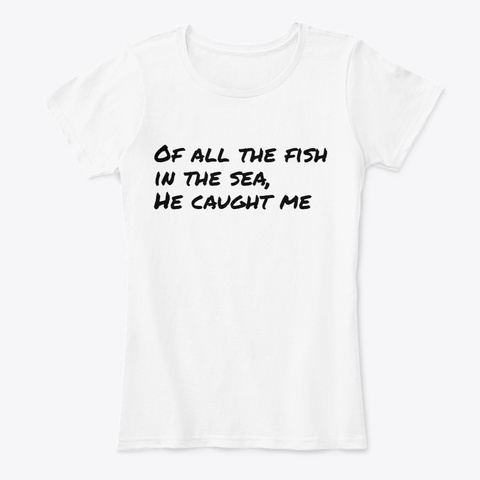 Of All The Fish In The Sea, S/He Caught White T-Shirt Front