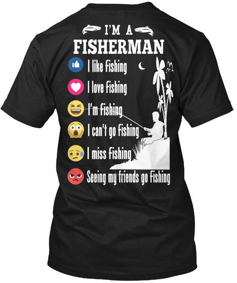 I'm A Fisherman I Like Fishing I Love Fishing I'm Fishing I Can't Go Fishing I Miss Fishing Seeing My Friends Go Fishing Black T-Shirt Back