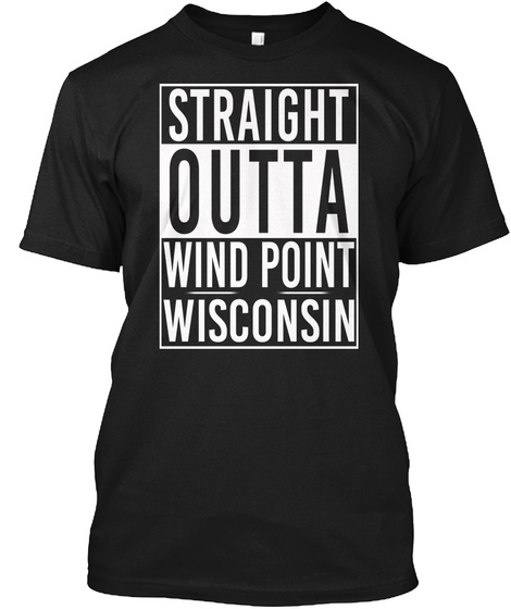 Straight Outta Wind Point Wi. Customizalble Black T-Shirt Front