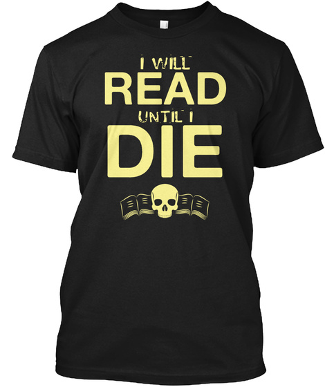 I Will Read Die Until I Black T-Shirt Front