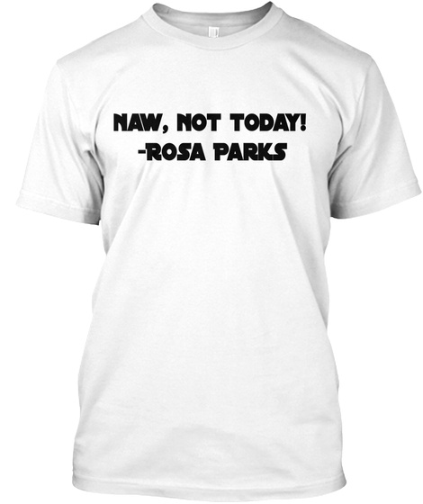 Naw, Not Today!  Rosa Parks White T-Shirt Front