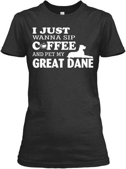 Wanna Sip Coffee And Pet My Great Dane Black T-Shirt Front