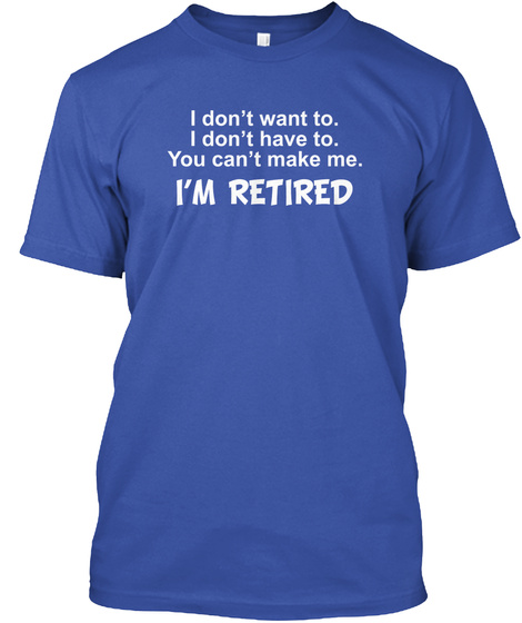 I Don't Want To.I Don't Have To.You Can't Make Me.I'm Retired  Royal T-Shirt Front