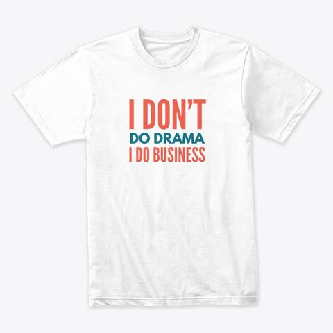 I Don't Do Drama I Do Business   Color White T-Shirt Front