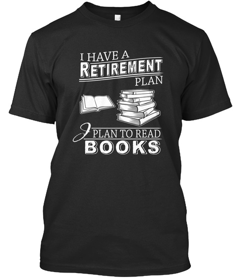 I Have A Retirement Plan I Plan To Read Books  Black T-Shirt Front