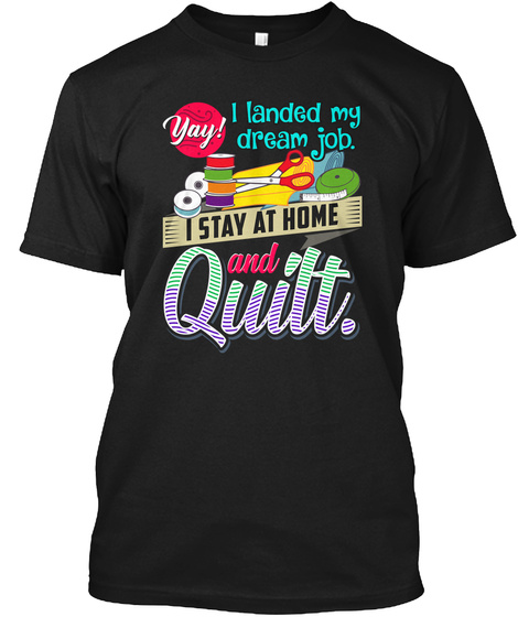 Yay I Landed My Dream Job I Stay At Home And Quilt Black T-Shirt Front