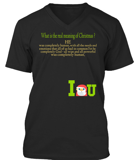 What Is The Real Meaning Of Christmas ? He Was Completely Human, With All The Needs And Emotions That All Of Us Had... Black T-Shirt Front