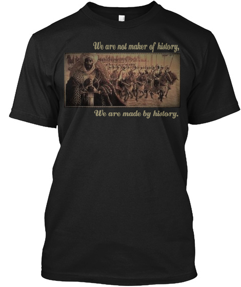 We Are Not Maker Of History, We Are Made By History. Black T-Shirt Front