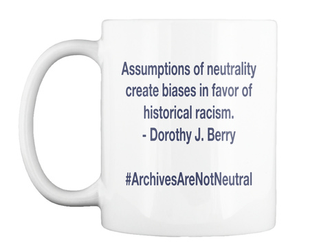 Assumptions Of Neutrality Create Biases In Favor Of Historical Racism.   Dorothy J. Berry  #Archives Are Not Neutral White Mug Front