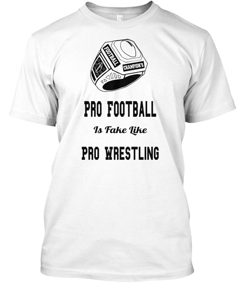 Pro Football Is Fake Like Pro Wrestling White T-Shirt Front