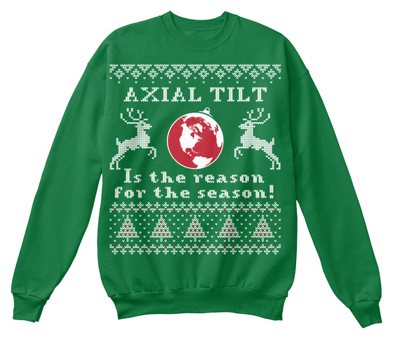 Axial Tilt Is The Reason For The Reason! Sweatshirt Front