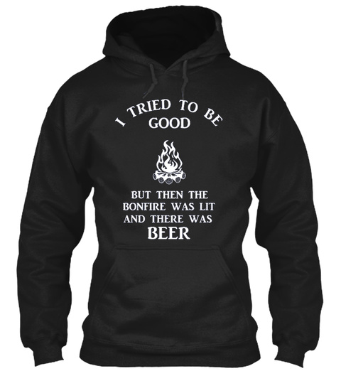 Tried To Be Good But Then The Bonfire Was Lit And There Was Beer Black T-Shirt Front