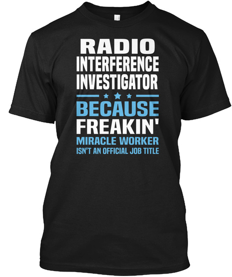 Radio Interference Investigator Because Freakin' Miracle Worker Isn't An Official Job Title Black T-Shirt Front