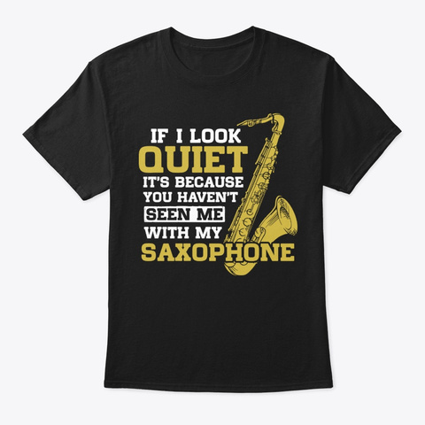 I Look Quiet   Seen Me With My Saxophone Black T-Shirt Front