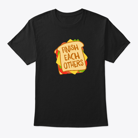 Finish Each Others Sandwiches Black T-Shirt Front