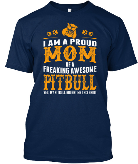 I Am A Proud Mom Of A Freaking Awesome Pitbull Yes My Pibull Bought Me This Shirt Navy T-Shirt Front