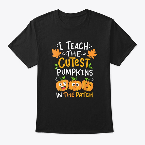 I Teach The Cutest Pumpkins In The Patch Black T-Shirt Front