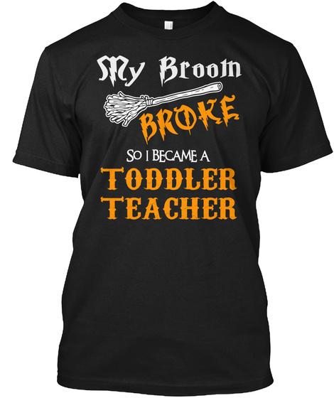 My Broom Broke So I Became A Toddler Teacher Black T-Shirt Front