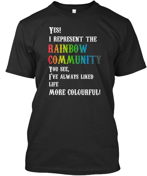 Yes I Represent The Rainbow Community You See I Have Always Liked Life More Colourful Black T-Shirt Front