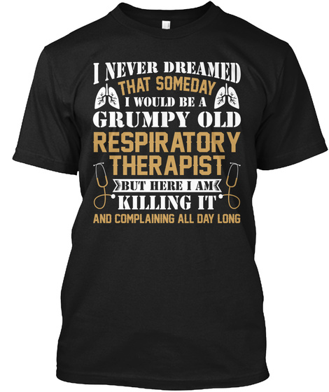 I Never Dreamee That Someday I Would Be A Grumpy Old Respiratory Therapist But Here I Am Killing It And Complaining... Black T-Shirt Front