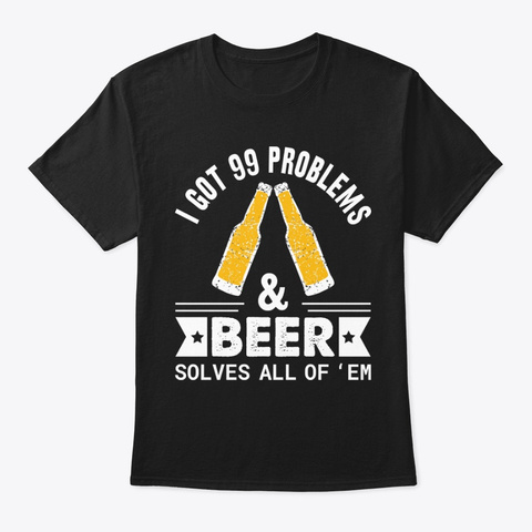 I Got 99 Problems And Beer Solves All Black T-Shirt Front