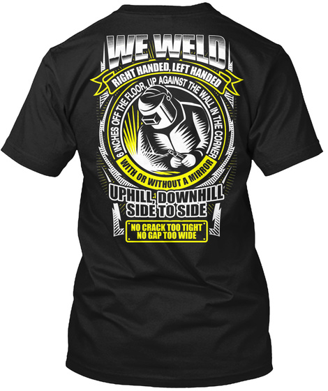 We Weld Right Handed, Left Handed, Uphill, Downhill, Side To Side. No Crack, Too Tight, No Gap, Too Wide. 6 Inches... Black T-Shirt Back