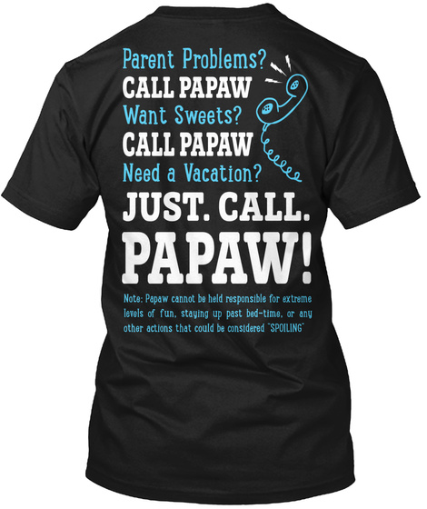 Just. Call. Papaw! Parent Problems? Call Papaw Want Sweets? Call Papaw Need A Vacation? Just. Call. Papaw! Note:... Black T-Shirt Back
