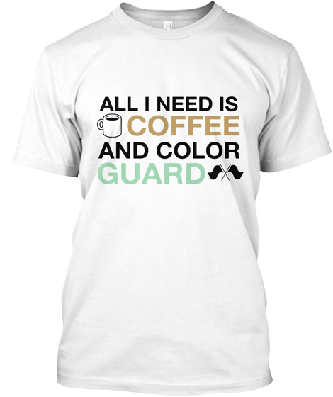 All I Need Is Coffee And Color Guard White T-Shirt Front