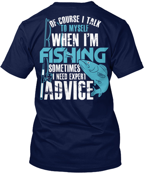 Of Course I Talk To Myself When I'm Fishing Sometimes I Need Expect Advice Navy T-Shirt Back