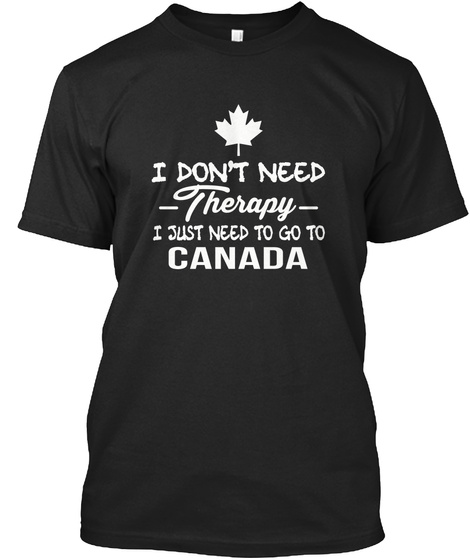 I Don't Need Therapy I Just Need To Go To Canada Black Maglietta Front
