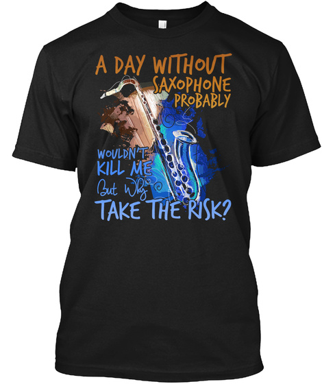A Day Without Saxophone Probably Wouldn't Kill Me But Why Take The Risk? Black T-Shirt Front