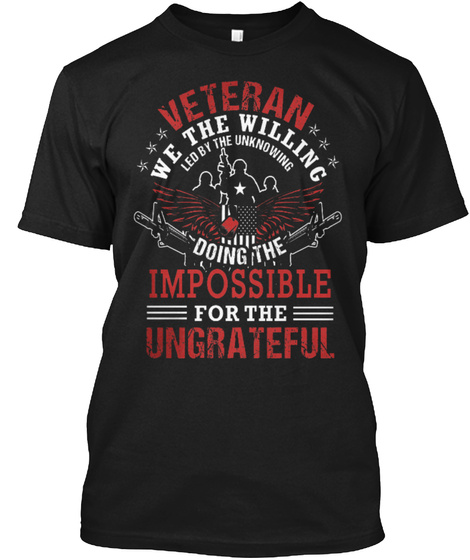 Veteran We The Willing Led By The Uknowing Doing The Impossible For The Ungrateful Black T-Shirt Front