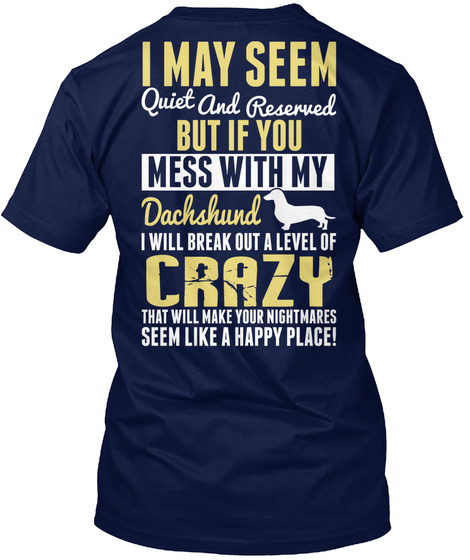 I May Seem Quiet And Reserved But If You Mess With My Dachshund I Will Break Out A Level Of Crazy That Will Make Your... Navy T-Shirt Back