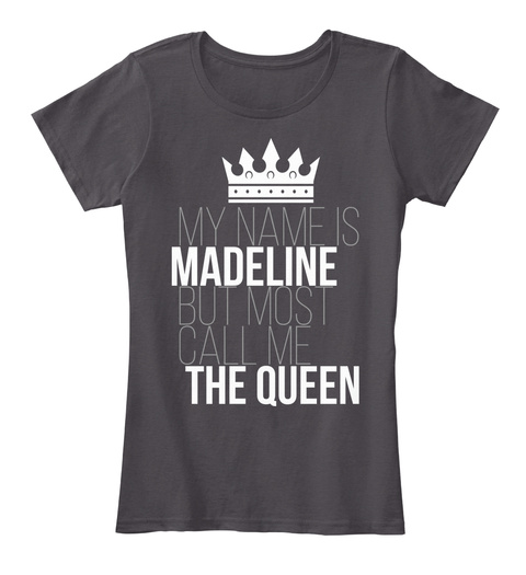 My Name Is Madeline But Most Call Me The Queen Heathered Charcoal  T-Shirt Front
