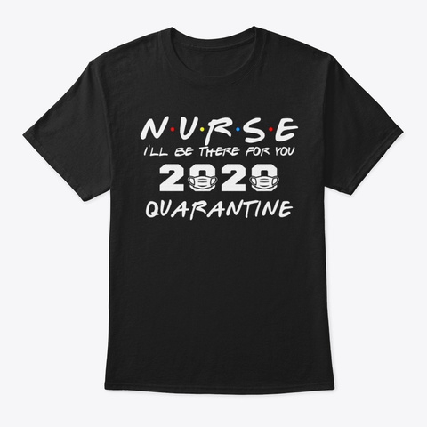 Nurse I'll Be There For You Quarantine Black T-Shirt Front