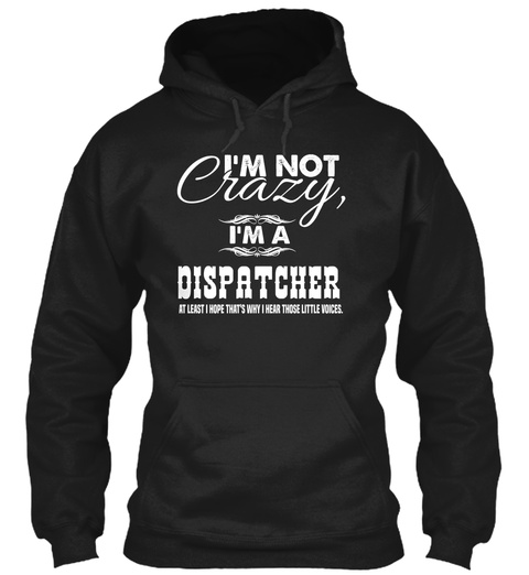 I'm Not Crazy I'm A Dispatcher Atleast I Hope That's Why I Hear Those Little Voices.  Black T-Shirt Front