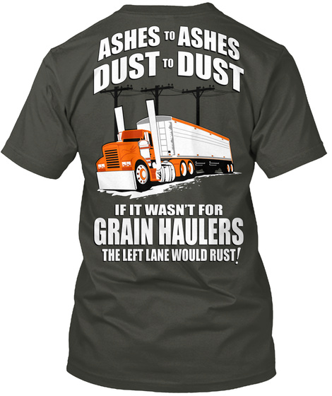 Ashes To Ashes Dust To Dust If It Wasn't For Grain Haulers The Left Lane Would Rust! Smoke Gray T-Shirt Back